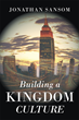 "Pastor Jonathan Sansom's Newly Released ""Building a Kingdom Culture"" is an Invaluable Handbook for Learning and Incorporating the Teachings of God into Daily Living"