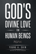 "Author Young A. Shin's Newly Released ""God's Divine Love for Human Beings"" is a Breathtaking Journey into the Purely Biblical Insight of Human Life"
