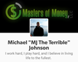 """The words we say, determine the price we are paid."" Michael ""MJ The Terrible"" Johnson - Founder & Owner - Masters of Money, LLC."