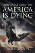 "Author Billy Wilson's New Book ""Our Great Country, AMERICA, Is Dying"" Is A Historical And Religious Look At The Issues Plaguing America."