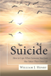 "Author William J. Henry's Newly Released ""Suicide, How To Cope When Someone You Love Has Taken Their Own Life"" Is A Book Of Hope For The People Left Behind"
