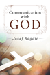"Josef Sagdic's New Book ""Communication with God"" is the Incredible Testimony of a Man Whose Dreams are a Direct Line to the Holy Trinity"