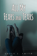 "Gayle Smith's New Book ""All My Fears and Tears"" is a Telling, Emotional and Eye-Opening Work Depicting a Life of Mental Illness"