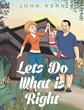 "Author John Kern's Newly Released ""Let's Do What is Right"" is a Fabulous, Over the Top Story for Children who Need to Learn the Importance of Listening to Their Parents"