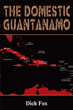 "Dick Fox's New Book ""The Domestic Guantanamo"" is a Story in which America Rises from the Grips of Political Correctness and Liberalism to Become a Great Nation Once Again"