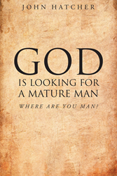 "Author Dr. John Wills Hatcher III's Newly Released ""God Is Looking For A Mature Man; Where Are You, Man?"" Is a Brilliant Analysis of God's Intended Instructions for Man"