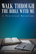 "Michael Slaughter's New Book ""Walk through the Bible with Me: A Practical Devotion"" is a Yearlong Trip through Scripture with a Supportive yet Compelling Tour Guide"