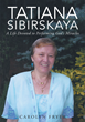 "Author Carolyn Fryer's Newly Released ""Tatiana Sibirskaya: A Life Devoted to Performing God's Miracles"" is a Breathtaking Biography of a Life Lived Under God's Direction"