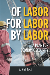 """Author A. Kirk Best's New Book """"Of Labor For Labor By Labor: A Plan for Economic Security"""" is an Enlightening and Easy-to-Understand Guide for the Working Person"""