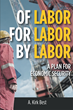 "Author A. Kirk Best's New Book ""Of Labor For Labor By Labor: A Plan for Economic Security"" is an Enlightening and Easy-to-Understand Guide for the Working Person"