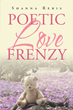 "Shanna Rebis's New Book ""Poetic Love Frenzy"" is a Beautiful Collection of Poetry and Prose"