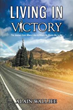 "Alain Walljee Pens an Inspirational Christian Guide to Life-Changing Realities, ""Living in Victory: The Journey from Where I Am to Where He Wants Me to Be"""