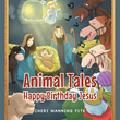 "Author Cheri Manning Fite's Newly Released ""Animal Tales: Happy Birthday Jesus"" is the Story of Jesus' Birth, as Seen Through the Eyes of the Animals That Were There"