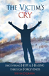 Xulon Press Presents The Victim's Cry - Discovering Hope and Healing Through Forgiveness