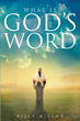 "Author Billy Wilson's Newly Released ""What Is God's Word"" Is a Relevant and Enthusiastic Account of God's Hope for Mankind"
