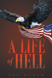 "Author Roy Murch's newly released ""A Life Of Hell"" is a Poignant Memoir about a Vietnam War Veteran's Journey to Overcome Post-Traumatic Stress Disorder (PTSD)."