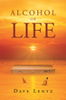 """Author Dave Lentz's Newly Released """"Alcohol or Life"""" Describes how Family Can Play a Very Important Part in Bringing a Loved One Back to Reality From Alcoholism."""