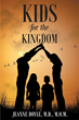 "Author Jeanne Doyle's Newly Released ""Kids for the Kingdom"" is a Guide Written for Any Parent Striving to Raise Godly Children for the Kingdom of the Lord"