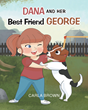 """Carla Brown's New Book """"Dana and Her Best Friend George"""" is a Vibrant and Fun Story for Inquisitive Young Readers"""