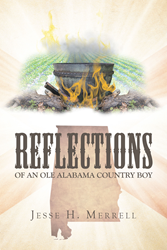 "Jesse H. Merrell's New Book ""Reflections Of An Ole Alabama Country Boy"" Is An Entertaining And Historic Account Of Growing Up In The Alabama Country"