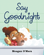 """Author Meagan O'Mara's new book """"Say Goodnight"""" is an entertaining children's bedtime story aiming to help ease the transition to sleep."""