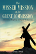 "George D. Eberly's newly released ""The Missed Mission of The Great Commission"" is an impassioned call and plan to bring the great nation of America back to Christianity."