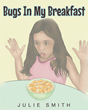 "Author Julie Smith's Newly Released ""Bugs In My Breakfast"" is a Playfully-Illustrated Children's Book Depicting One Girl's Creepy, Crawly Predicament"