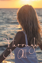"Author Heather Gayle's Newly Released ""Through It All: Jullian's Story"" is a Story with a Powerful Realization That Everything is in God's Hands, and Has a Purpose"