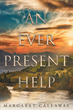 "Author Margaret Callaway's Newly Released ""An Ever Present Help"" is a Daily Study Filled with Hope, Courage, Trust and Faith to Persevere Through Any Circumstance"