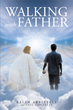 "Authors Ralph Arbitelle and Paul Arbitelle's Newly Released ""Walking with Father"" is an Extraordinary Spiritual Book Meant to be Read Following Prayer and Meditation"