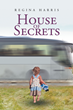 "Regina Harris's Newly Released ""House Of Secrets"" Is A Beautiful Memoir Of A Life Spent Feeling Like Unwanted Baggage, Only To Find Solace In Light And Love Of The Lord"