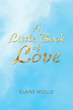 "Author Elaine Mselle's newly released ""A Little Book of Love"" is a fantastic story depicting the pathway to understanding the presence of God in everyday life."
