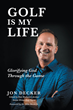 "Jon Decker's Newly Released ""Golf Is My Life: Glorifying God Through the Game"" is a Fascinating Tale of a Man Who has a Passion for the Sport of Golf, and the Lord Jesus."
