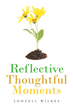 "Lonzell Wilkes's New Book ""Reflective Thoughtful Moments"" is a Telling and Motivating Work that Aims to Enlighten and Awaken the Reader"
