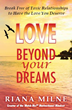 LOVE Beyond Your Dreams was written in four sections which help the reader to identify and change toxic relationship patterns that lead to painful love.