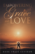 "Author Mark Twain Cutshaw's Newly Released ""Empowering Grace And Love"" Is A Collection Of Spiritual And Uplifting Poetry Filled With Hope, Love, Mercy, And Grace"