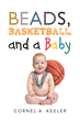 "Cornel A. Keeler's New Book ""Beads, Basketball, and a Baby"" is a Collection of Short Stories that Takes the Reader on an Unpredictable Journey"