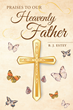 "B. J. Estey's new book ""Praises to Our Heavenly Father"" is a collection of beautiful, uplifting poems that incite joy and contentment through reverence to God"