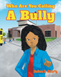 "Author Darlene M. McCurty's Newly Released book, ""Who Are You Calling A Bully"" is an Answer for Anyone Who's Being Bullied."