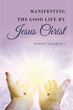 "Author Robert Albertsen's Newly Released ""Manifesting the Good Life by Jesus Christ"" is an Invaluable Guide to Manifesting the Gifts that Christ Wants for His Children."
