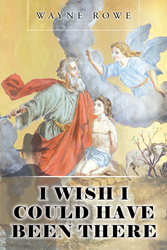"Author Wayne Rowe's Newly Released ""I Wish I Could Have Been There"" is a Delightful Recreation of Exciting Biblical Stories as the Author Has Envisioned Them"