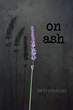 "Poet Awéhadágih's New Book ""On Ash"" is A Poetic Journey of the Healing and Destructive Powers of Love"