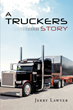 "Jerry Lawyer's New Book ""A Trucker's Story"" is an In-depth, Philosophical and Entertaining Story About Traveling and Growing-up"