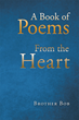 "Author Brother Bob's newly released ""A Book of Poems from the Heart"" is a devotional collection of poetry inspired by the glory of God and the eternal life of the soul."