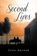 "Author Leon Archer's Newly Released ""Second Lives"" Is A Story About The Changing Nature And Unpredictability Of Life"