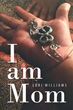 "Author Lori Williams's Newly Released ""I Am Mom"" Reveals How Faith and Opportunity Lead to Change"