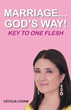 """Author Cecilia Chiam'S Newly Released """"Marriage...God's Way: Key To One Flesh"""" Is A Series Of Scenarios Which Provide Answers To Real Marital Issues In A Biblical Format"""