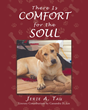 "Author Jerie A. Tau's Newly Released ""There Is Comfort For The Soul"" Is A Loving Account Of Companionship, Joy And Sorrow And The Gift Of God's Grace Throughout All"