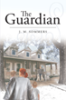 "Author J.M. Sommers's Newly Released ""The Guardian"" is a Story of Redemption, Renewal, Faith and Trust in the Power of Prayer and the Word"