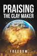 """Author Freedom's Newly Released """"Praising The Clay Maker"""" is a Collection of Inspiring Poems about the Frailty of one's Earthly Life and God's Divine Plan for their Soul"""